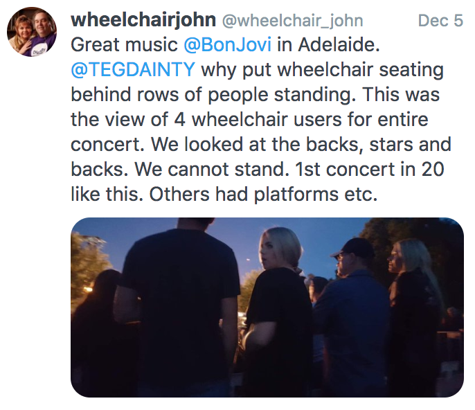 "The tweet mentioned ""Great music @BonJovi in Adelaide. @TEGDAINTY why put wheelchair seating behind rows of people standing. This was the view of 4 wheelchair users for entire concert. We looked at the backs, stars and backs. We cannot stand. 1st concert in 20 like this. Others had platforms etc."""