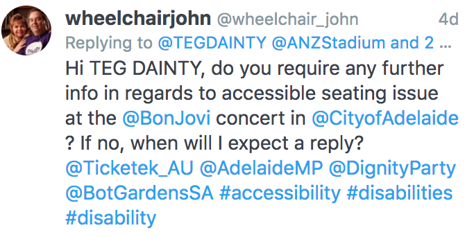 "The tweet mentioned ""Hi TEG DAINTY, do you require any further info in regards to accessible seating issue at the @BonJovi concert in @CityofAdelaide ? If no, when will I expect a reply? @Ticketek_AU @AdelaideMP @DignityParty @BotGardensSA #accessibility #disabilities #disability"""