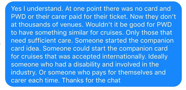 I replied to Robert 'at one point there was no card and PWD or their carer paid for their ticket. Now they don't at thousands of venues. Wouldn't it be good for PWD to have something similar for cruises. Only those that need sufficient care. Someone could start the companion card for cruises that was accepted internationally.  Ideally someone who had a disability and involved in the industry.'