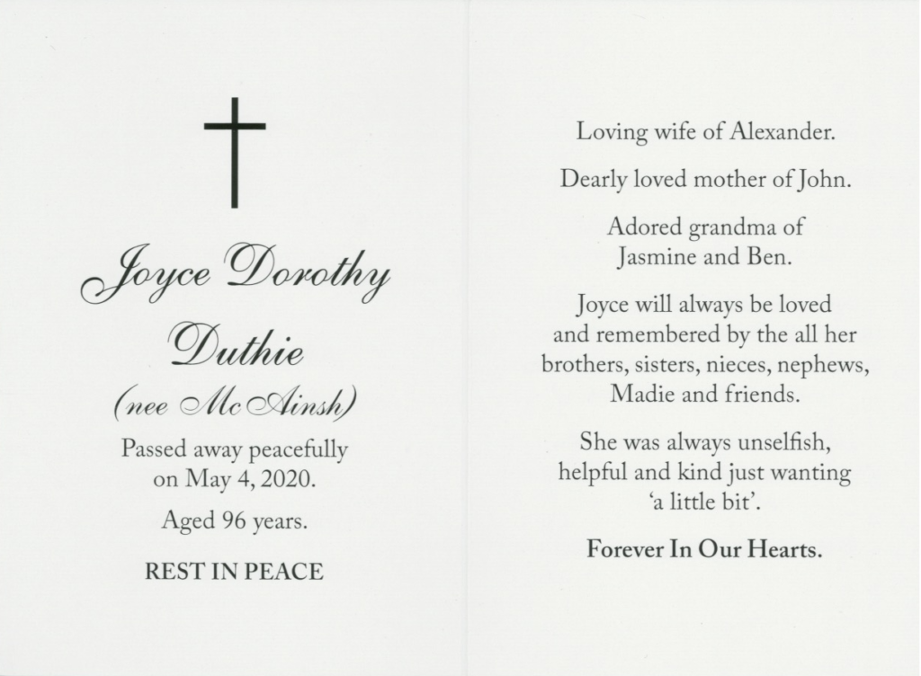 The memorial. card of Joyce Dorothy Duthie. One side reads 'Joyce Dorothy Duthie(nee McAinsh) Passed away peacefully on May 4,2020. Aged 96 years. Rest in peace'. The other side reads 'Loving wife of Alexander, Dearly loved mother of John, Adored grandma of Jasmine and Ben. She was unselfish, helpful and kind. And just wanting a little bit' Forever in our hearts